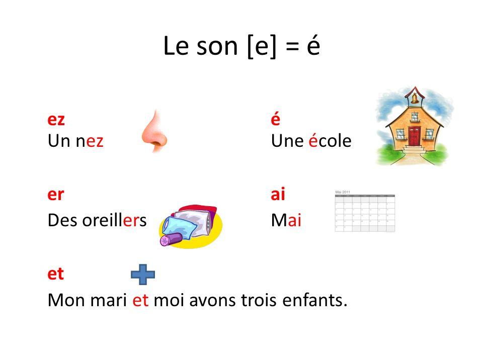 Le son [e] = é ez é Un nez Une école er ai Des oreillers Mai et Mon mari et moi avons trois enfants.